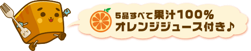 5品すべて果汁100%オレンジジュース付き♪